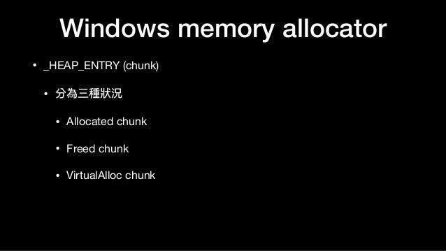 Windows memory allocator • _HEAP_ENTRY (chunk)  • 分為三種狀狀況  • Allocated chunk  • Freed chunk  • VirtualAlloc chunk