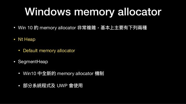 Windows memory allocator • Win 10 的 memory allocator 非常複雜,基本上主要有下列列兩兩種  • Nt Heap  • Default memory allocator  • SegmentHe...