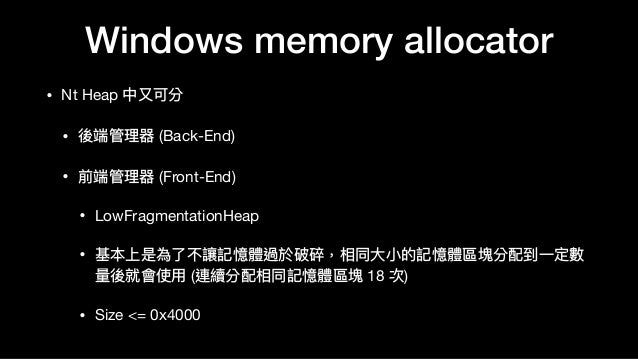 Windows memory allocator • Nt Heap 中⼜又可分  • 後端管理理器 (Back-End)  • 前端管理理器 (Front-End)  • LowFragmentationHeap  • 基本上是為了了不讓記憶...