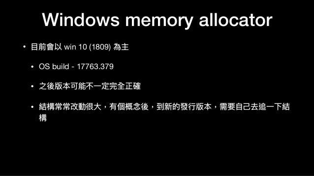 Windows memory allocator • ⽬目前會以 win 10 (1809) 為主  • OS build - 17763.379  • 之後版本可能不⼀一定完全正確  • 結構常常改動很⼤大,有個概念念後,到新的發⾏行行版本,...