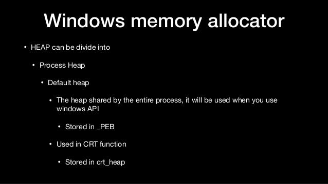 Windows memory allocator • HEAP can be divide into  • Process Heap  • Default heap  • The heap shared by the entire proces...
