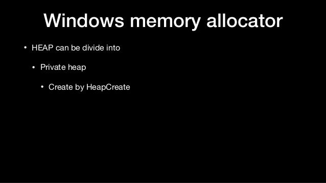 Windows memory allocator • HEAP can be divide into  • Private heap  • Create by HeapCreate