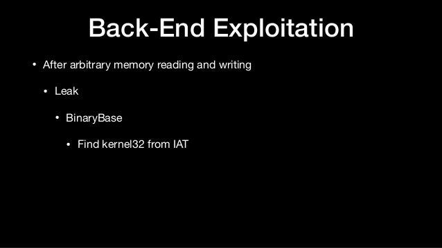 Back-End Exploitation • After arbitrary memory reading and writing  • Leak  • BinaryBase  • Find kernel32 from IAT