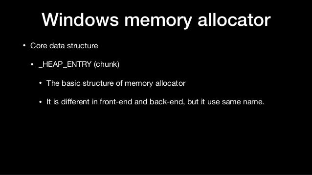 Windows memory allocator • Core data structure  • _HEAP_ENTRY (chunk)  • The basic structure of memory allocator  • It is ...