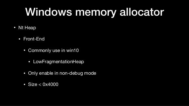 Windows memory allocator • Nt Heap  • Front-End  • Commonly use in win10   • LowFragmentationHeap  • Only enable in non-de...