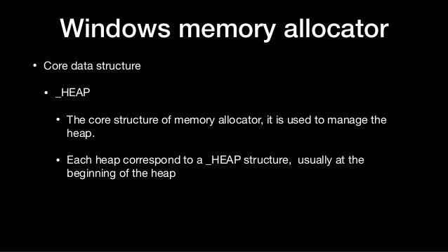 Windows memory allocator • Core data structure  • _HEAP  • The core structure of memory allocator, it is used to manage th...