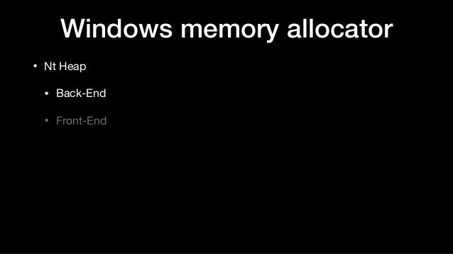 Windows memory allocator • Nt Heap  • Back-End  • Front-End