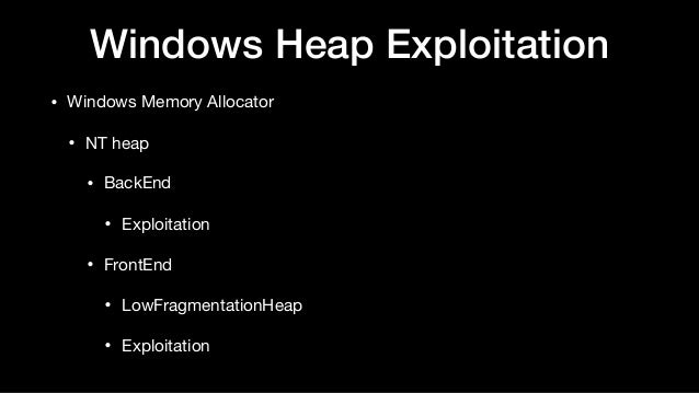 Windows Heap Exploitation • Windows Memory Allocator  • NT heap  • BackEnd  • Exploitation  • FrontEnd  • LowFragmentation...