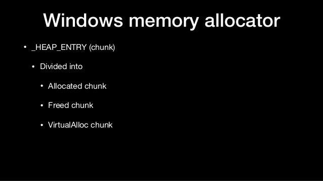 Windows memory allocator • _HEAP_ENTRY (chunk)  • Divided into  • Allocated chunk  • Freed chunk  • VirtualAlloc chunk