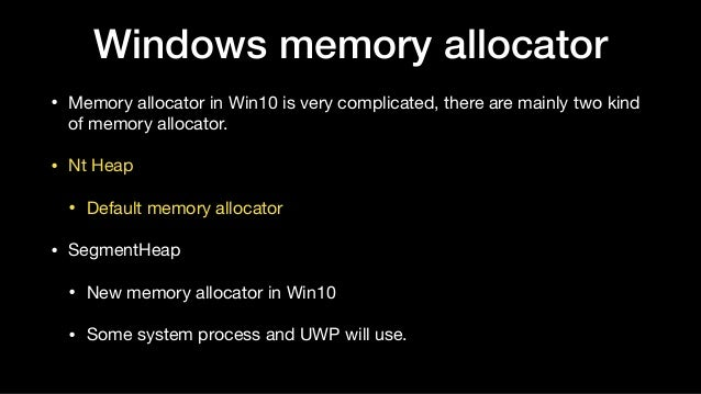 Windows memory allocator • Memory allocator in Win10 is very complicated, there are mainly two kind of memory allocator.  ...