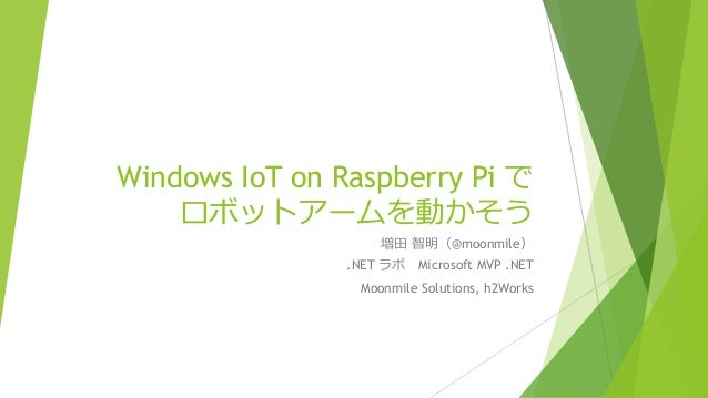 Windows IoT on Raspberry Pi で ロボットアームを動かそう 増田 智明(@moonmile) .NET ラボ Microsoft MVP .NET Moonmile Solutions, h2Works