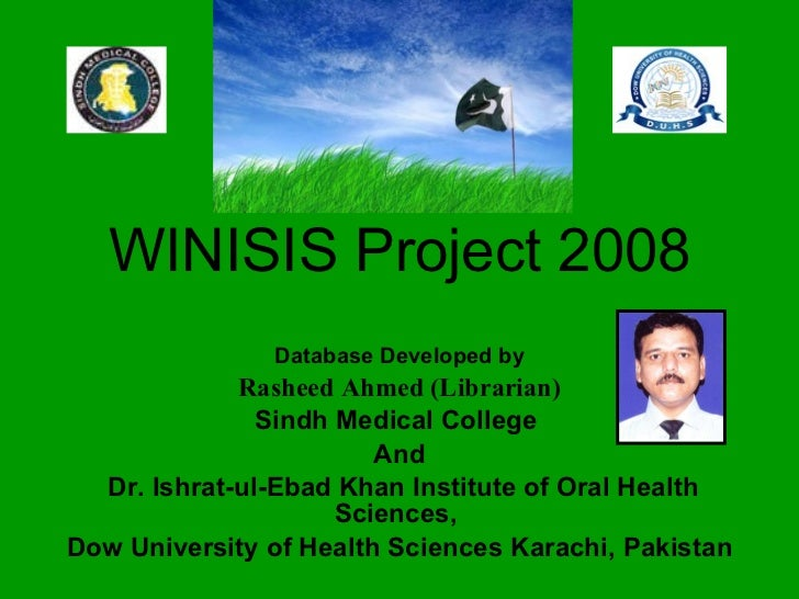 WINISIS Project 2008 Database Developed by Rasheed Ahmed (Librarian)   Sindh Medical College  And Dr. Ishrat-ul-Ebad Khan ...