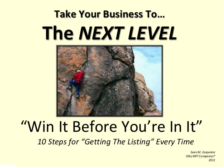 "Take Your Business To…The NEXT LEVEL<br />""Win It Before You're In It""<br />	10 Steps for ""Getting The Listing"" Every Time..."