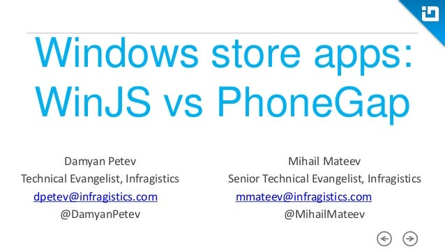 Windows store apps: WinJS vs PhoneGap Damyan Petev Technical Evangelist, Infragistics dpetev@infragistics.com @DamyanPetev...