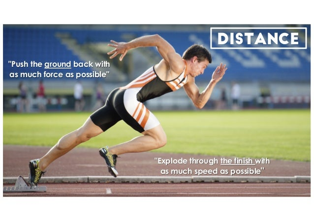 "DISTANCE ""Push the ground back with as much force as possible"" ""Explode through the finish with as much speed as possible"""