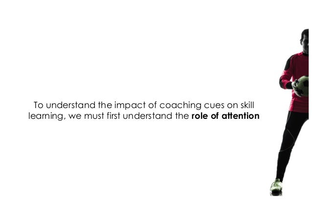 To understand the impact of coaching cues on skill learning, we must first understand the role of attention