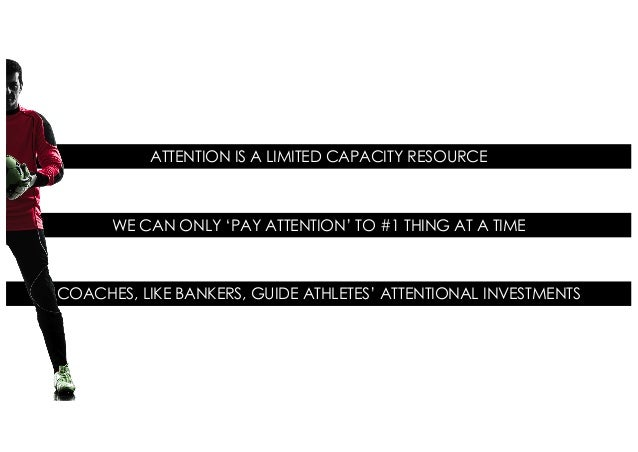 ATTENTION IS A LIMITED CAPACITY RESOURCE COACHES, LIKE BANKERS, GUIDE ATHLETES' ATTENTIONAL INVESTMENTS WE CAN ONLY 'PAY A...