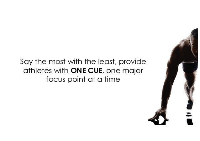 Say the most with the least, provide athletes with ONE CUE, one major focus point at a time