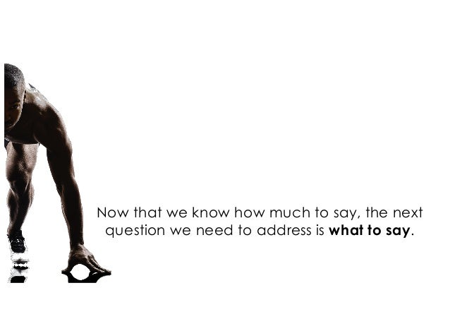 Now that we know how much to say, the next question we need to address is what to say.