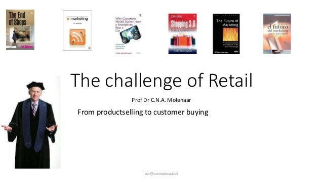 The challenge of Retail Prof Dr C.N.A. Molenaar From productselling to customer buying cor@cormolenaar.nl