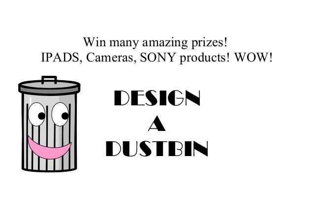 Win many amazing prizes! IPADS, Cameras, SONY products! WOW! DESIGN A DUSTBIN