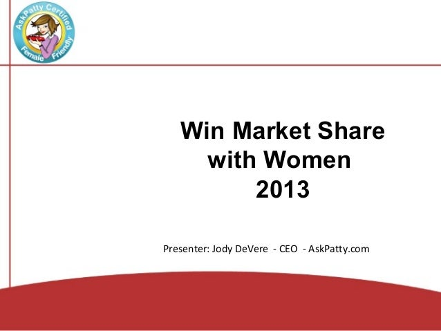Win Market Share     with Women         2013Presenter: Jody DeVere - CEO - AskPatty.com