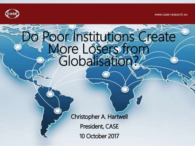 Christopher A. Hartwell President, CASE 10 October 2017 Do Poor Institutions Create More Losers from Globalisation? www.ca...