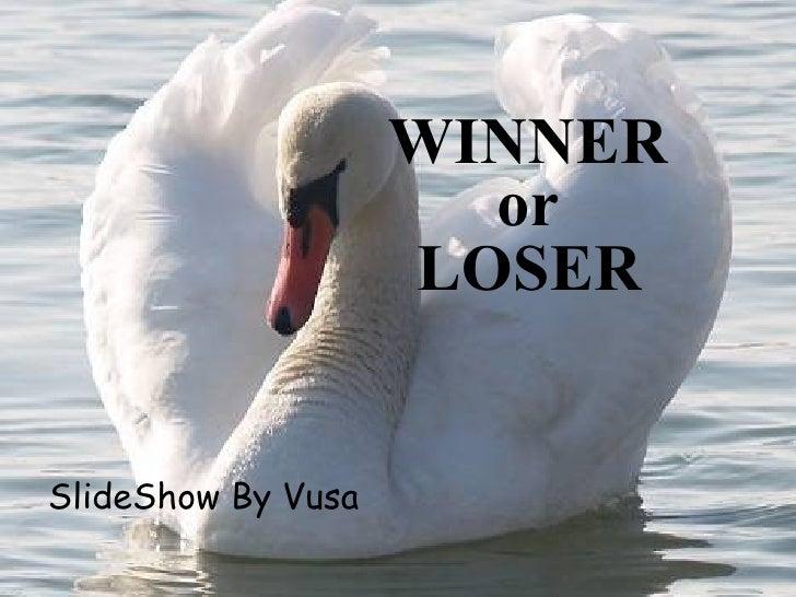 WINNER                       or                     LOSER   SlideShow By Vusa