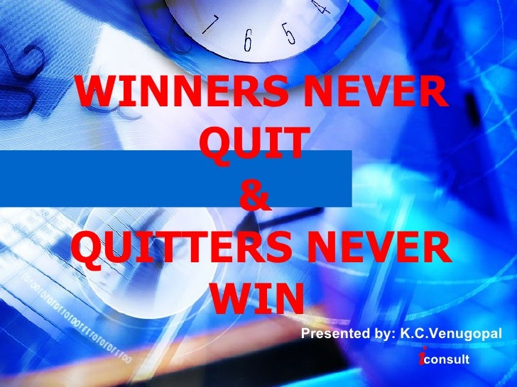 WINNERS NEVER QUIT  &  QUITTERS NEVER WIN   Presented by: K.C.Venugopal i consult