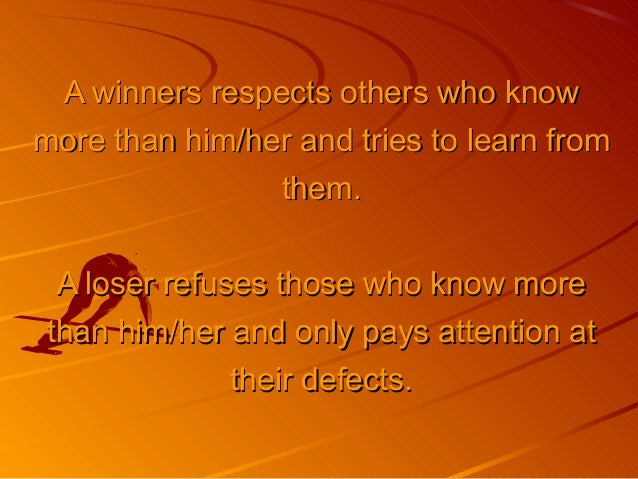 A winners respects others who knowA winners respects others who know more than him/her and tries to learn frommore than hi...