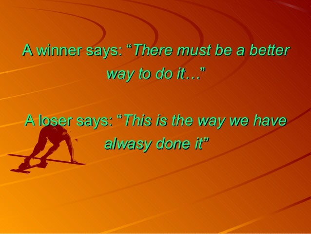 """A winner says: """"A winner says: """"There must be a betterThere must be a better way to do it…way to do it…"""""""" A loser says: """"A..."""
