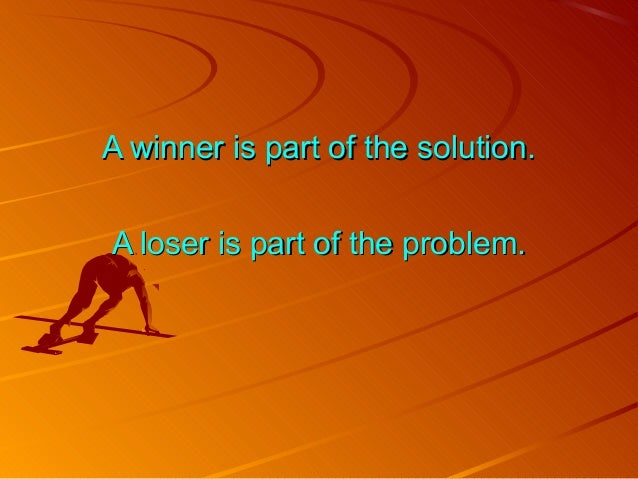 A winner is part of the solution.A winner is part of the solution. A loser is part of the problem.A loser is part of the p...