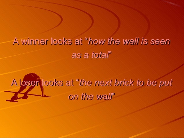 """A winner looks at """"A winner looks at """"how the wall is seenhow the wall is seen as a totalas a total"""""""" A loser looks at """"A ..."""