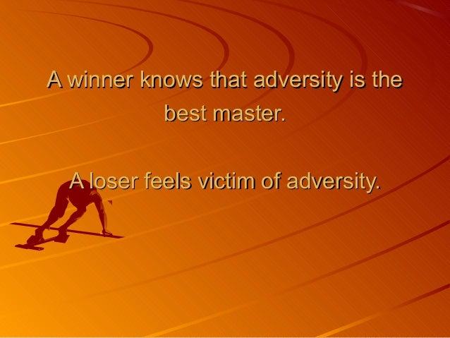 A winner knows that adversity is theA winner knows that adversity is the best master.best master. A loser feels victim of ...