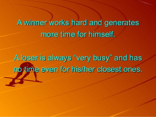 A winner works hard and generatesA winner works hard and generates more time for himself.more time for himself. A loser is...
