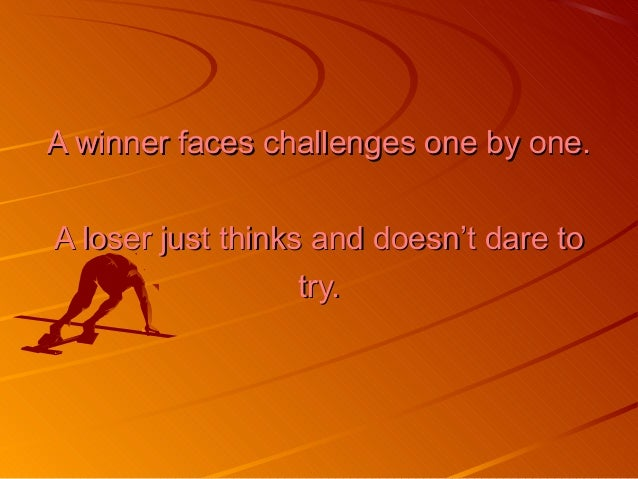 A winner faces challenges one by one.A winner faces challenges one by one. A loser just thinks and doesn't dare toA loser ...
