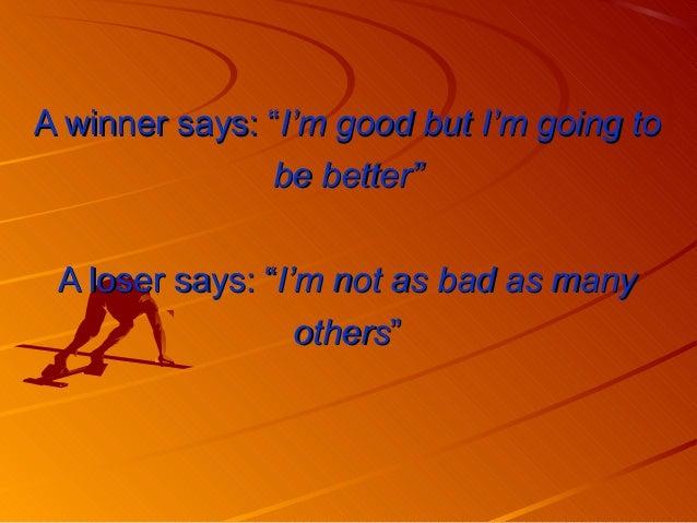 "A winner says: ""A winner says: ""I'm good but I'm going toI'm good but I'm going to be better""be better"" A loser says: ""A l..."