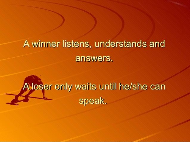 A winner listens, understands andA winner listens, understands and answers.answers. A loser only waits until he/she canA l...