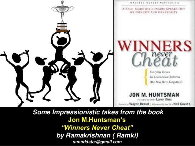 "Some Impressionistic takes from the book Jon M.Huntsman's ""Winners Never Cheat"" by Ramakrishnan ( Ramki) ramaddster@gmail...."