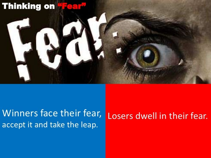 """Thinking on """"Fear""""Winners face their fear, Losers dwell in their fear.accept it and take the leap."""