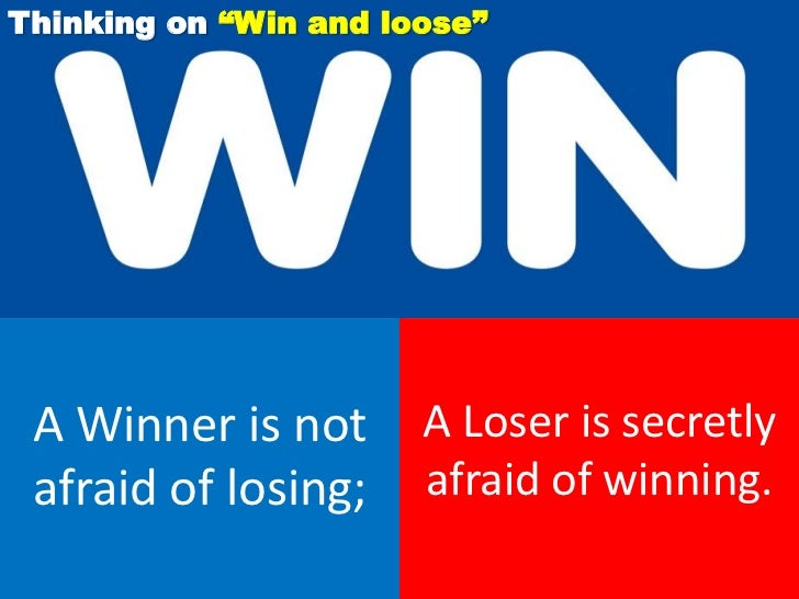 """Thinking on """"Win and loose"""" A Winner is not       A Loser is secretly afraid of losing;     afraid of winning."""