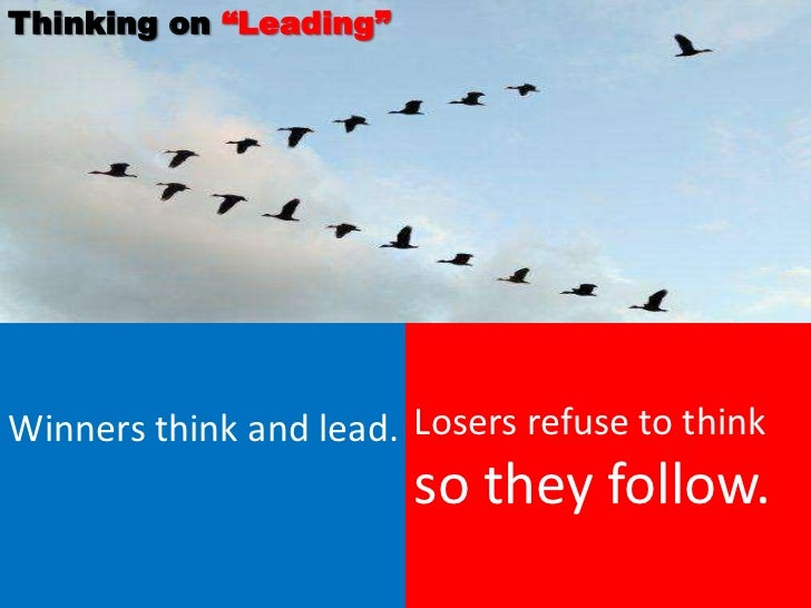 """Thinking on """"Leading""""Winners think and lead. Losers refuse to think                        so they follow."""