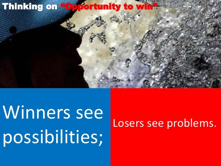"""Thinking on """"Opportunity to win""""Winners see           Losers see problems.possibilities;"""