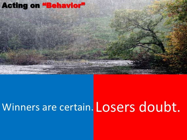 """Acting on """"Behavior""""Winners are certain. Losers   doubt."""