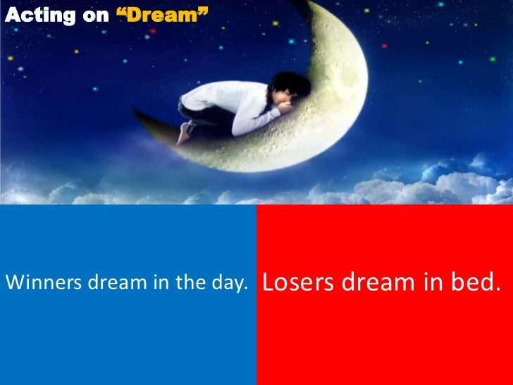 """Acting on """"Dream""""Winners dream in the day.   Losers dream in bed."""