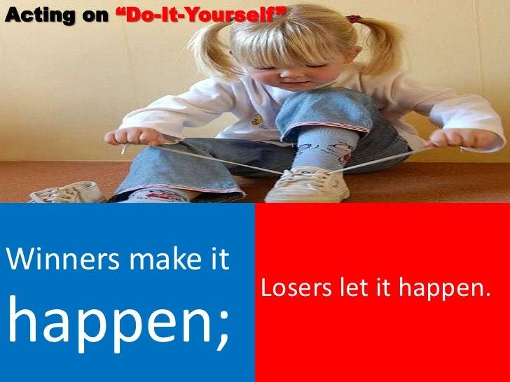 "Acting on ""Do-It-Yourself""Winners make it                       Losers let it happen.happen;"