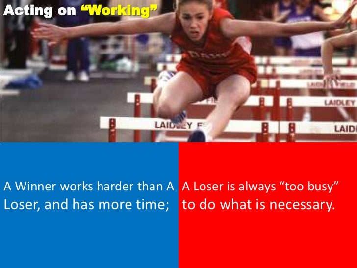 """Acting on """"Working""""A Winner works harder than A A Loser is always """"too busy""""Loser, and has more time; to do what is necess..."""