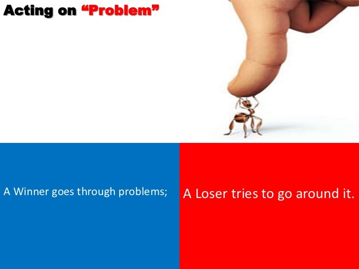 """Acting on """"Problem""""A Winner goes through problems;   A Loser tries to go around it."""