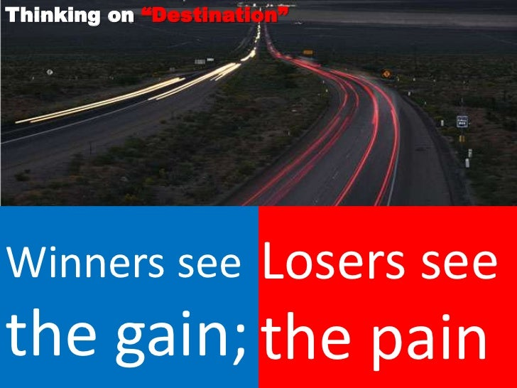 """Thinking on """"Destination""""Winners see           Losers seethe gain; the pain"""