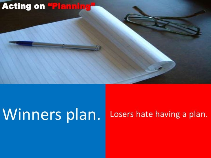 """Acting on """"Planning""""Winners plan.          Losers hate having a plan."""